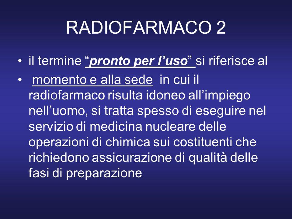 RADIOFARMACO 3 Un radiofarmaco per sua definizione non deve indurre modificazioni nellorganismo in cui viene introdotto, generalmente la quantità ponderale di sostanza è estremamente piccola, una volta introdotta nellorganismo se non fosse radioattiva, sarebbe difficilmente rilevabile chimicamente.