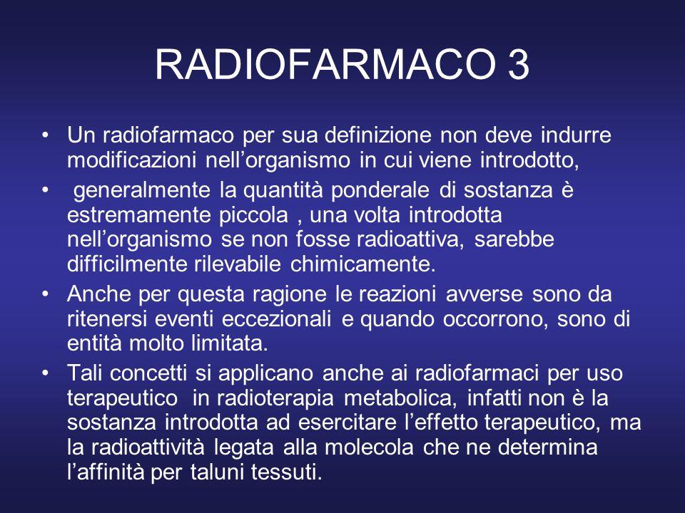 RADIOFARMACO 4 I radiofarmaci sono da considerare preparazioni farmaceutiche contenenti uno o più radionuclidi, somministrabili : per via endovenosa (ev) via orale (po) via intradermica / sottocutanea per inalazione per via endocavitaria localmente in situ (solo per terapia)