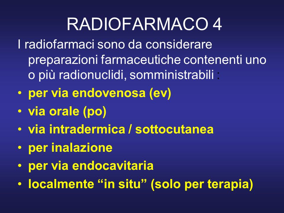 RADIOFARMACO 4 I radiofarmaci sono da considerare preparazioni farmaceutiche contenenti uno o più radionuclidi, somministrabili : per via endovenosa (