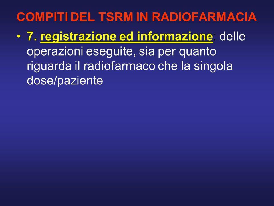 COMPITI DEL TSRM IN RADIOFARMACIA 7. registrazione ed informazione: delle operazioni eseguite, sia per quanto riguarda il radiofarmaco che la singola