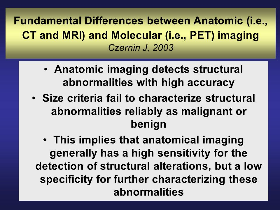 Fundamental Differences between Anatomic (i.e., CT and MRI) and Molecular (i.e., PET) imaging Czernin J, 2003 Anatomic imaging detects structural abno