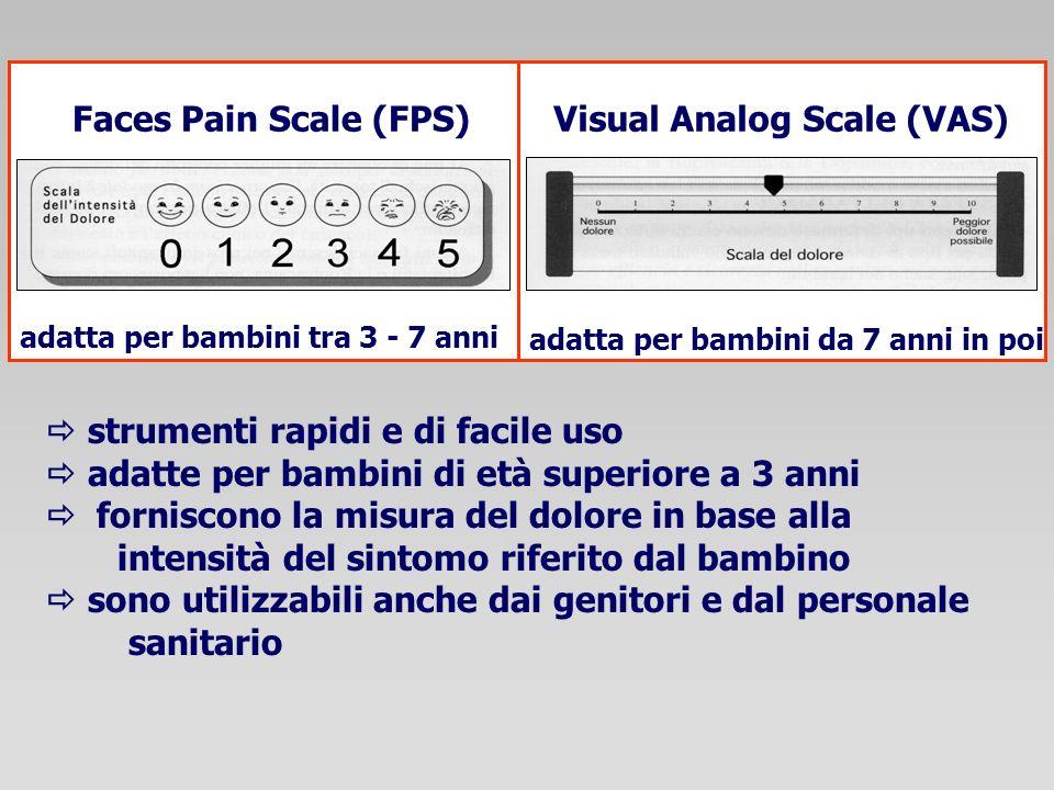 strumenti rapidi e di facile uso adatte per bambini di età superiore a 3 anni forniscono la misura del dolore in base alla intensità del sintomo riferito dal bambino sono utilizzabili anche dai genitori e dal personale sanitario Faces Pain Scale (FPS)Visual Analog Scale (VAS) adatta per bambini tra 3 - 7 anni adatta per bambini da 7 anni in poi