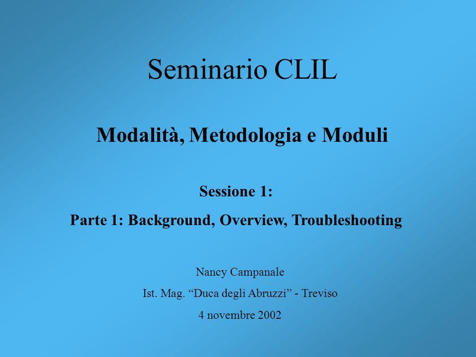 Seminario CLIL Modalità, Metodologia e Moduli Nancy Campanale Ist. Mag. Duca degli Abruzzi - Treviso 4 novembre 2002 Sessione 1: Parte 1: Background,