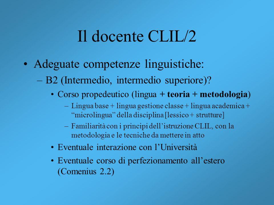 Il docente CLIL/2 Adeguate competenze linguistiche: –B2 (Intermedio, intermedio superiore)? Corso propedeutico (lingua + teoria + metodologia) –Lingua