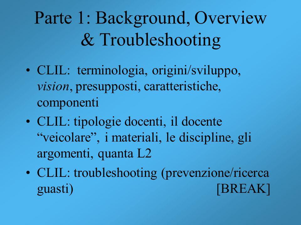 Parte 1: Background, Overview & Troubleshooting CLIL: terminologia, origini/sviluppo, vision, presupposti, caratteristiche, componenti CLIL: tipologie