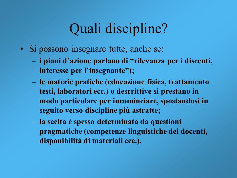 Quali discipline? Si possono insegnare tutte, anche se: –i piani dazione parlano di rilevanza per i discenti, interesse per linsegnante); –le materie