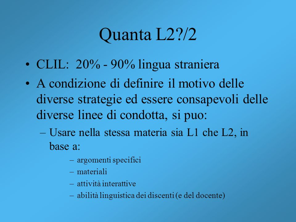 Quanta L2?/2 CLIL: 20% - 90% lingua straniera A condizione di definire il motivo delle diverse strategie ed essere consapevoli delle diverse linee di