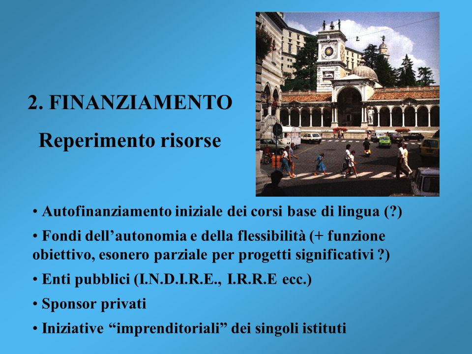 2. FINANZIAMENTO Reperimento risorse Autofinanziamento iniziale dei corsi base di lingua (?) Fondi dellautonomia e della flessibilità (+ funzione obie