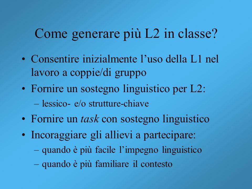 Come generare più L2 in classe? Consentire inizialmente luso della L1 nel lavoro a coppie/di gruppo Fornire un sostegno linguistico per L2: –lessico-
