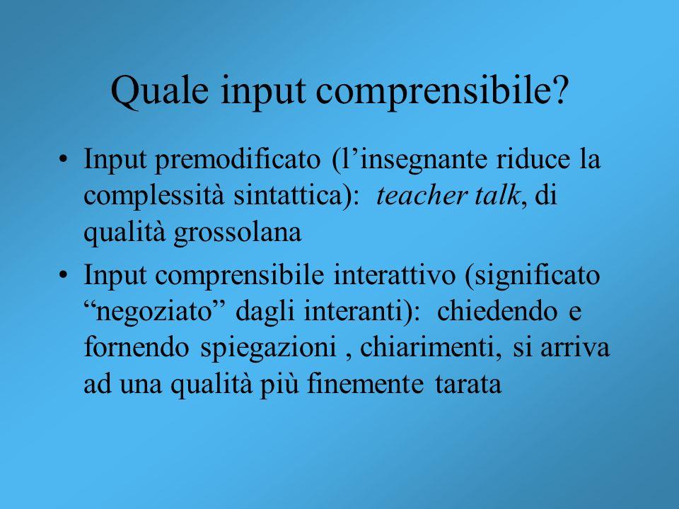 Quale input comprensibile? Input premodificato (linsegnante riduce la complessità sintattica): teacher talk, di qualità grossolana Input comprensibile