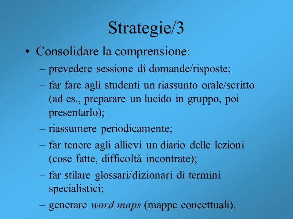 Strategie/3 Consolidare la comprensione : –prevedere sessione di domande/risposte; –far fare agli studenti un riassunto orale/scritto (ad es., prepara