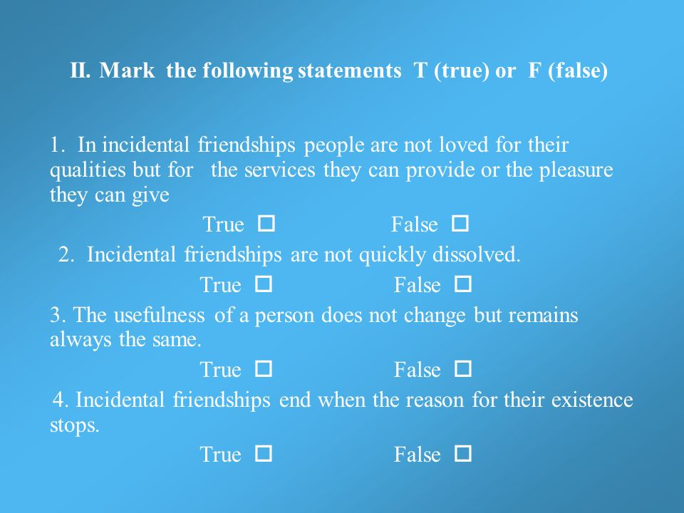 II. Mark the following statements T (true) or F (false) 1. In incidental friendships people are not loved for their qualities but for the services the