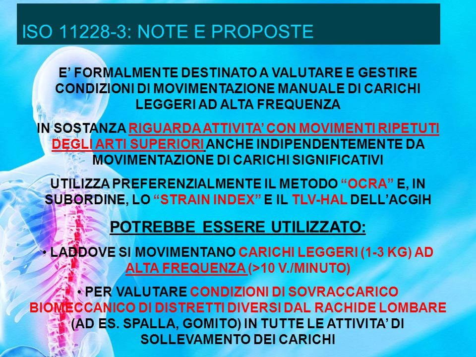 ISO 11228-3: NOTE E PROPOSTE E FORMALMENTE DESTINATO A VALUTARE E GESTIRE CONDIZIONI DI MOVIMENTAZIONE MANUALE DI CARICHI LEGGERI AD ALTA FREQUENZA IN SOSTANZA RIGUARDA ATTIVITA CON MOVIMENTI RIPETUTI DEGLI ARTI SUPERIORI ANCHE INDIPENDENTEMENTE DA MOVIMENTAZIONE DI CARICHI SIGNIFICATIVI UTILIZZA PREFERENZIALMENTE IL METODO OCRA E, IN SUBORDINE, LO STRAIN INDEX E IL TLV-HAL DELLACGIH POTREBBE ESSERE UTILIZZATO: LADDOVE SI MOVIMENTANO CARICHI LEGGERI (1-3 KG) AD ALTA FREQUENZA (>10 V./MINUTO) PER VALUTARE CONDIZIONI DI SOVRACCARICO BIOMECCANICO DI DISTRETTI DIVERSI DAL RACHIDE LOMBARE (AD ES.