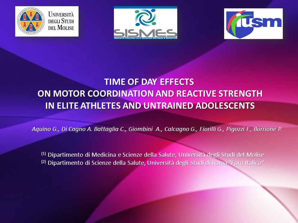 TIME OF DAY EFFECTS ON MOTOR COORDINATION AND REACTIVE STRENGTH ON MOTOR COORDINATION AND REACTIVE STRENGTH IN ELITE ATHLETES AND UNTRAINED ADOLESCENTS IN ELITE ATHLETES AND UNTRAINED ADOLESCENTS Aquino G., Di Cagno A.