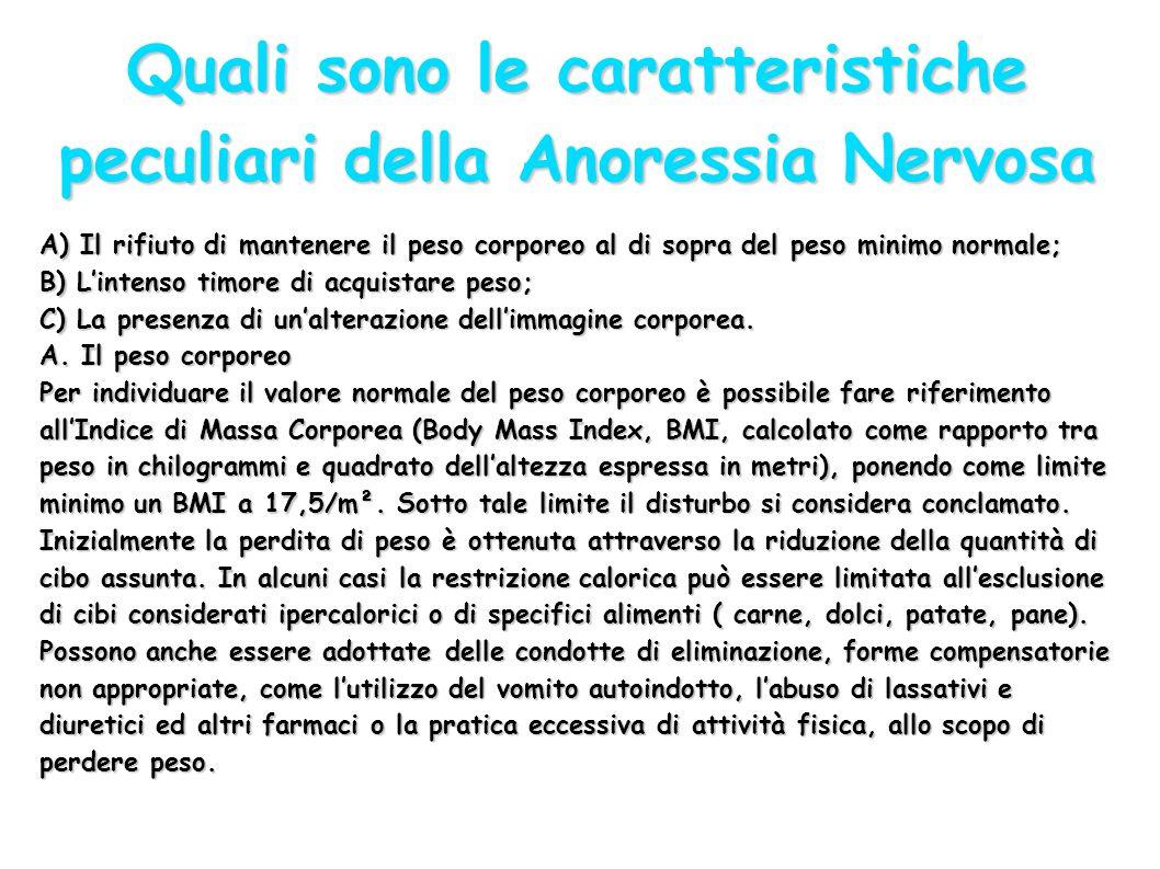 Quali sono le caratteristiche peculiari della Anoressia Nervosa A) Il rifiuto di mantenere il peso corporeo al di sopra del peso minimo normale; B) Li