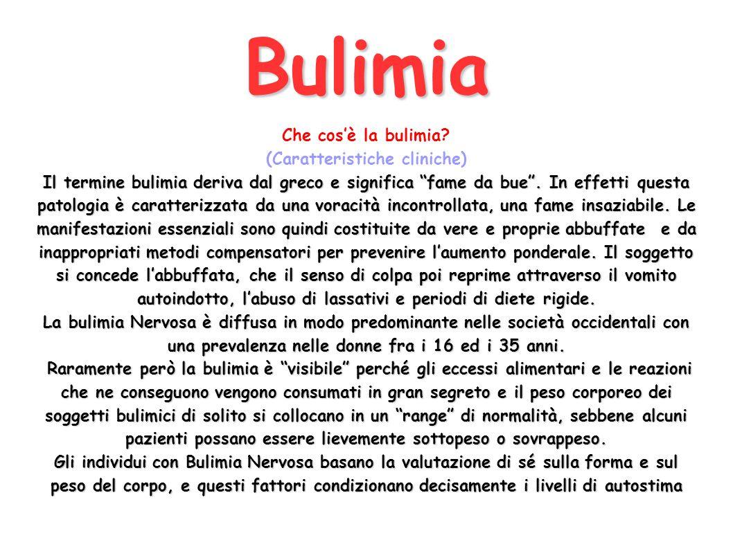 Bulimia Che cosè la bulimia? (Caratteristiche cliniche) Il termine bulimia deriva dal greco e significa fame da bue. In effetti questa patologia è car