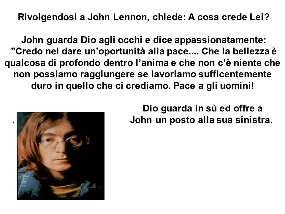 Rivolgendosi a John Lennon, chiede: A cosa crede Lei? John guarda Dio agli occhi e dice appassionatamente: