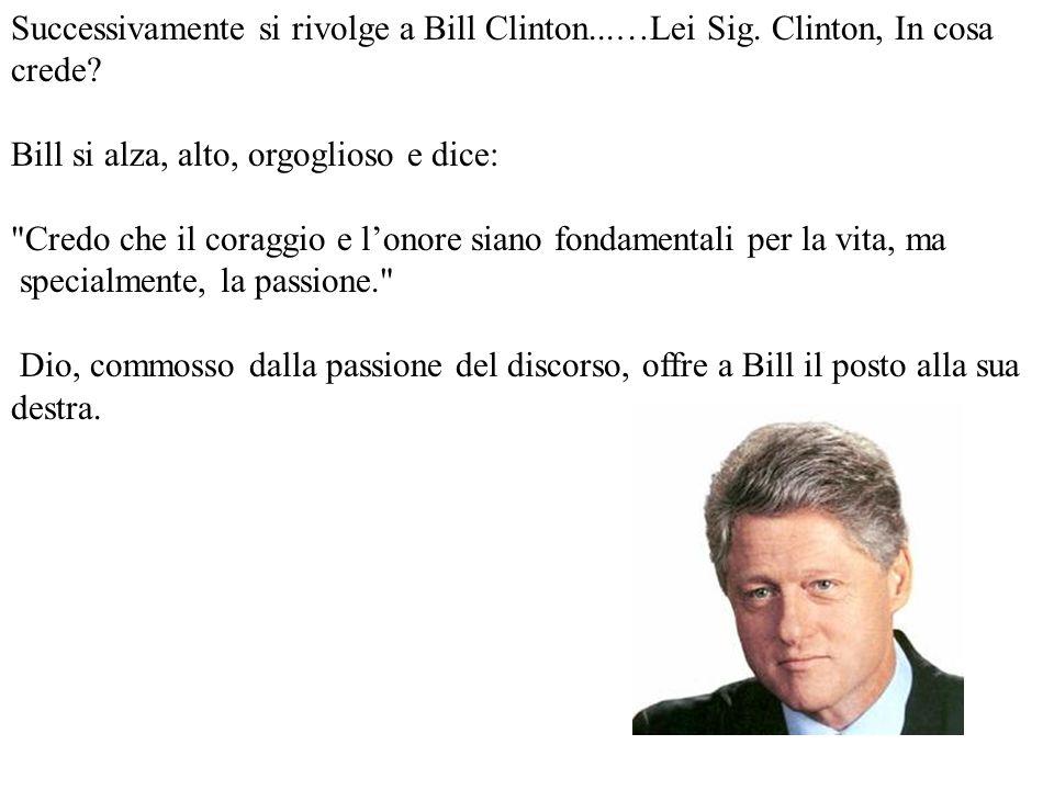 Successivamente si rivolge a Bill Clinton...…Lei Sig. Clinton, In cosa crede? Bill si alza, alto, orgoglioso e dice: