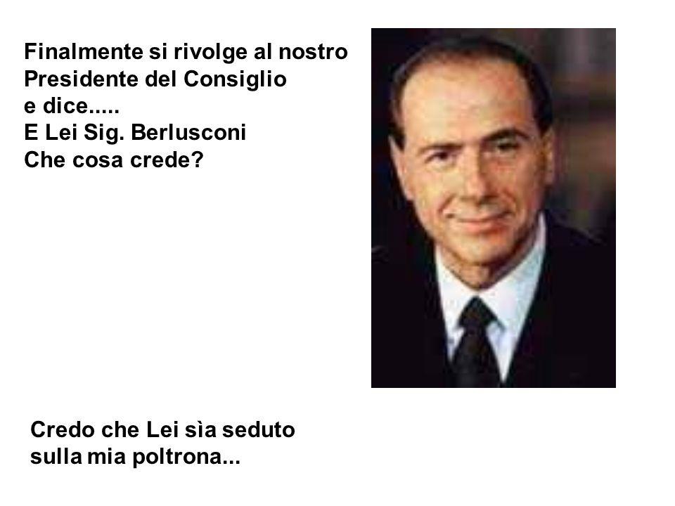 Finalmente si rivolge al nostro Presidente del Consiglio e dice..... E Lei Sig. Berlusconi Che cosa crede? Credo che Lei sìa seduto sulla mia poltrona