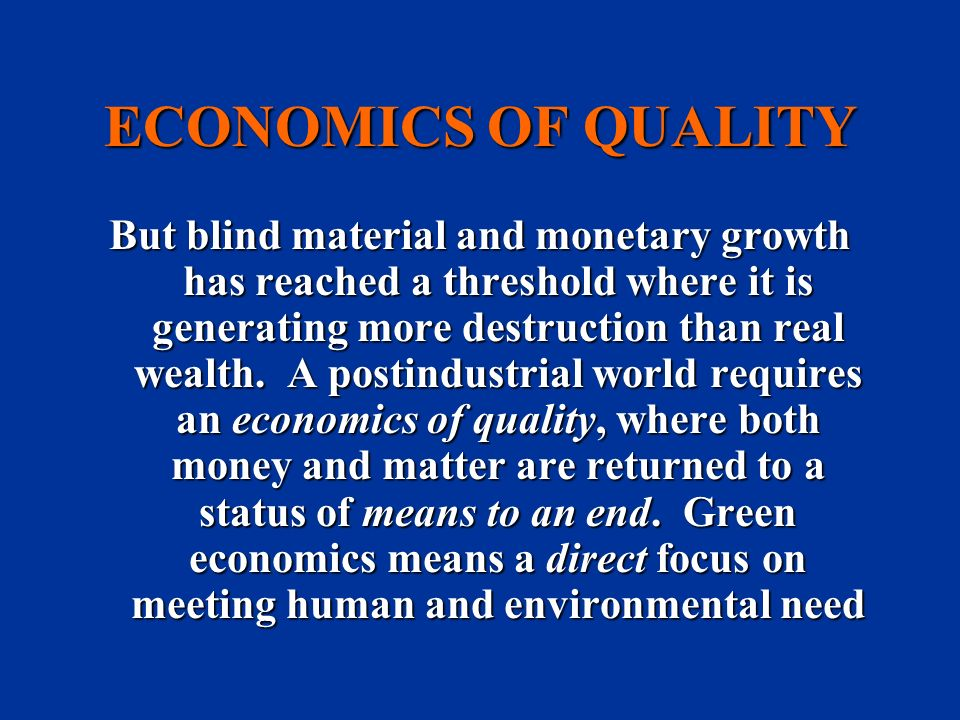 ECONOMICS OF QUALITY But blind material and monetary growth has reached a threshold where it is generating more destruction than real wealth. A postin