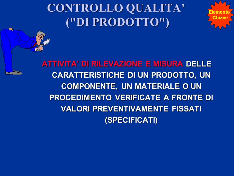 CONTROLLO QUALITA ( DI PRODOTTO ) ATTIVITA DI RILEVAZIONE E MISURA DELLE CARATTERISTICHE DI UN PRODOTTO, UN COMPONENTE, UN MATERIALE O UN PROCEDIMENTO VERIFICATE A FRONTE DI VALORI PREVENTIVAMENTE FISSATI (SPECIFICATI) Elemento Chiave