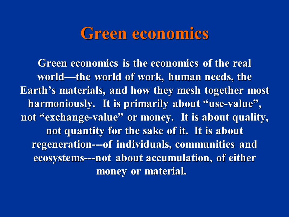 Green economics Green economics is the economics of the real worldthe world of work, human needs, the Earths materials, and how they mesh together mos