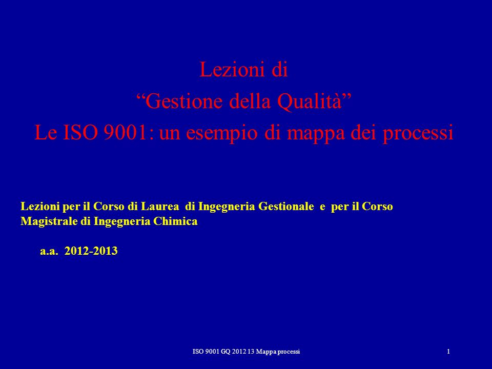 ISO 9001 GQ 2012 13 Mappa processi 2 Sviluppare un SGQ 1.Identificare i macro-processi, relazioni, input, output, vincoli e risorse 2.Dettagliare progressivamente i singoli macro-processi fino, se possibile, in relazione alla complessità dellOrganizzazione, al livello delle attività 3.Costruire diagrammi di flusso completi per le attività prioritarie (e successivamente per tutte le attività) 4.Definire i gap delle attività rispetto agli obiettivi stabiliti e alla norma e riprogettare, se necessario, lattività 5.Controllare lefficacia delle attività e del processo 6.Redigere, se necessario, un documento (procedura o specifica) nuovo o modificare quello/i esistenti che descriva lattività o il processo 7.Ripetere i punti 3-6 per tutti i processi 8.Documentare il SGQ nel suo insieme dalla mappa dei processi alle politiche, alle scelte e alle attività (manuale, procedure, istruzioni, indicatori, piani …) ElementoChiave