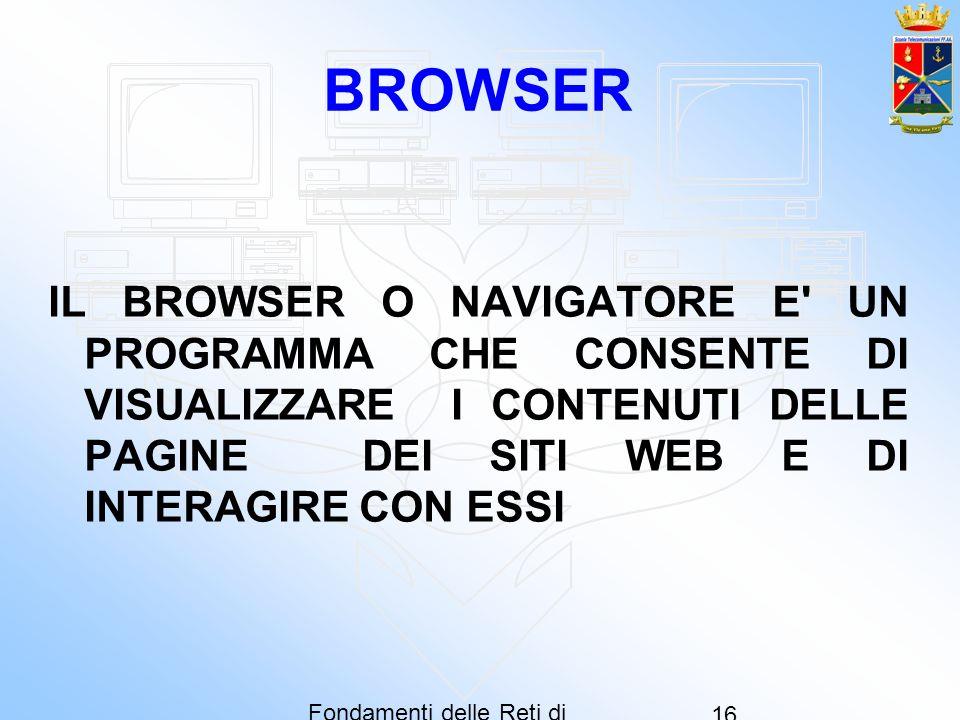 Fondamenti delle Reti di Computer 16 BROWSER IL BROWSER O NAVIGATORE E' UN PROGRAMMA CHE CONSENTE DI VISUALIZZARE I CONTENUTI DELLE PAGINE DEI SITI WE