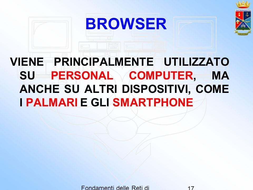 Fondamenti delle Reti di Computer 17 BROWSER VIENE PRINCIPALMENTE UTILIZZATO SU PERSONAL COMPUTER, MA ANCHE SU ALTRI DISPOSITIVI, COME I PALMARI E GLI
