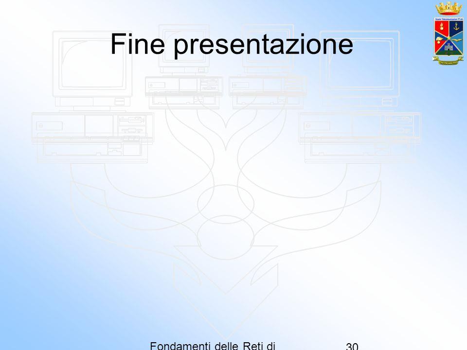 Fondamenti delle Reti di Computer 30 Fine presentazione
