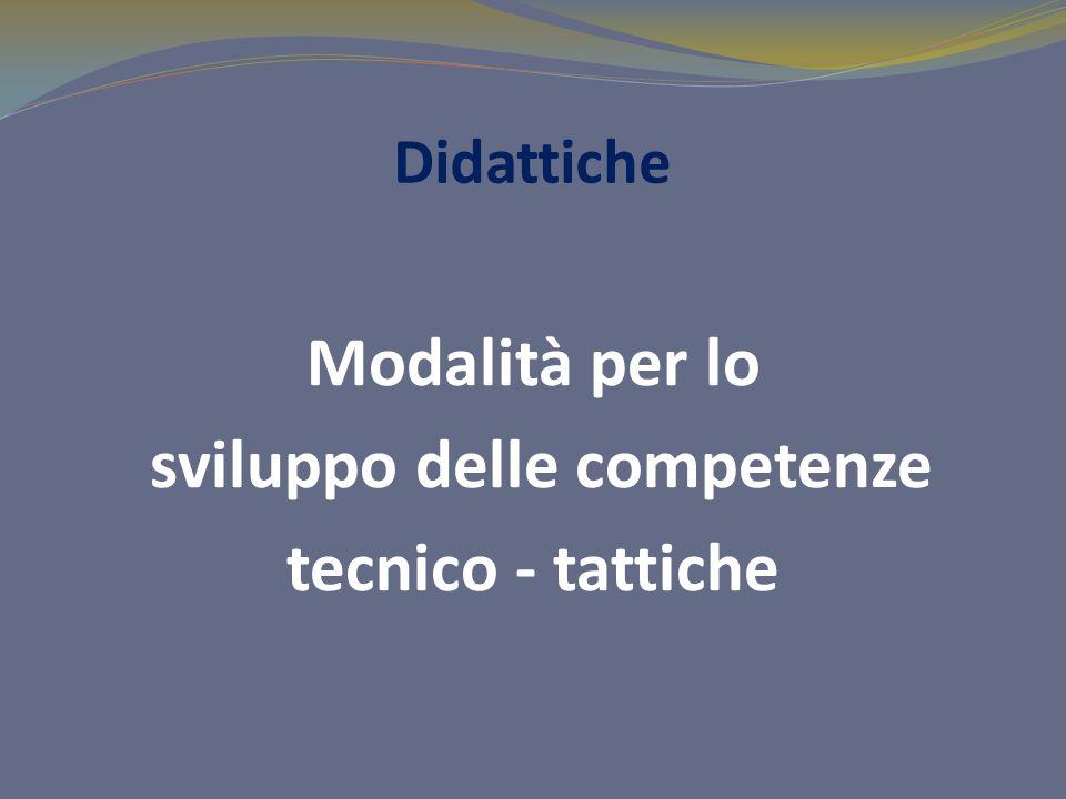 Didattiche Modalità per lo sviluppo delle competenze tecnico - tattiche