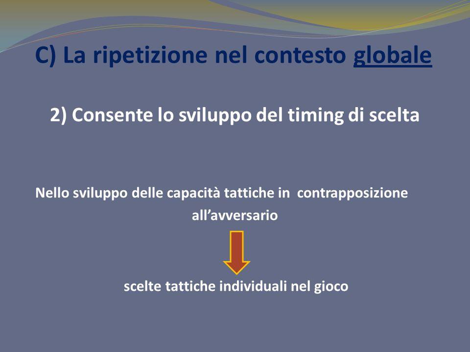 C) La ripetizione nel contesto globale 2) Consente lo sviluppo del timing di scelta Nello sviluppo delle capacità tattiche in contrapposizione allavve