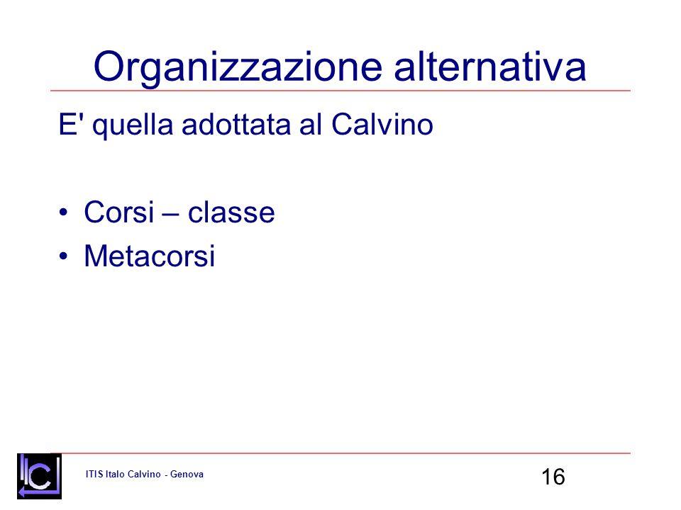 ITIS Italo Calvino - Genova 16 Organizzazione alternativa E quella adottata al Calvino Corsi – classe Metacorsi