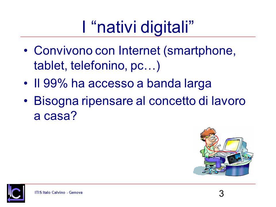 ITIS Italo Calvino - Genova 3 I nativi digitali Convivono con Internet (smartphone, tablet, telefonino, pc…) Il 99% ha accesso a banda larga Bisogna ripensare al concetto di lavoro a casa?