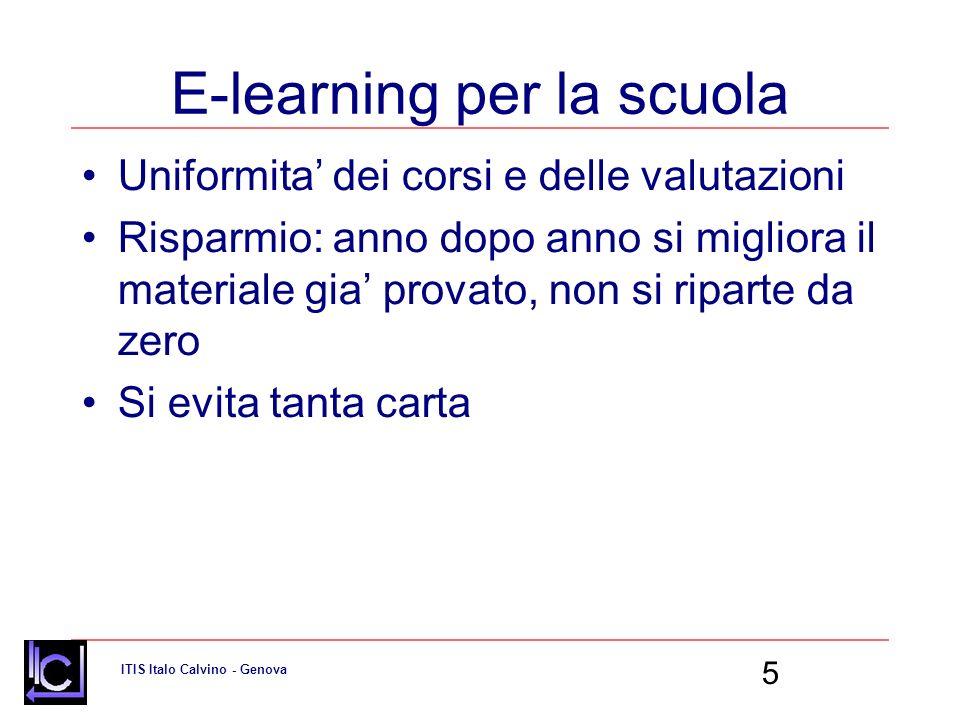 ITIS Italo Calvino - Genova 5 E-learning per la scuola Uniformita dei corsi e delle valutazioni Risparmio: anno dopo anno si migliora il materiale gia provato, non si riparte da zero Si evita tanta carta