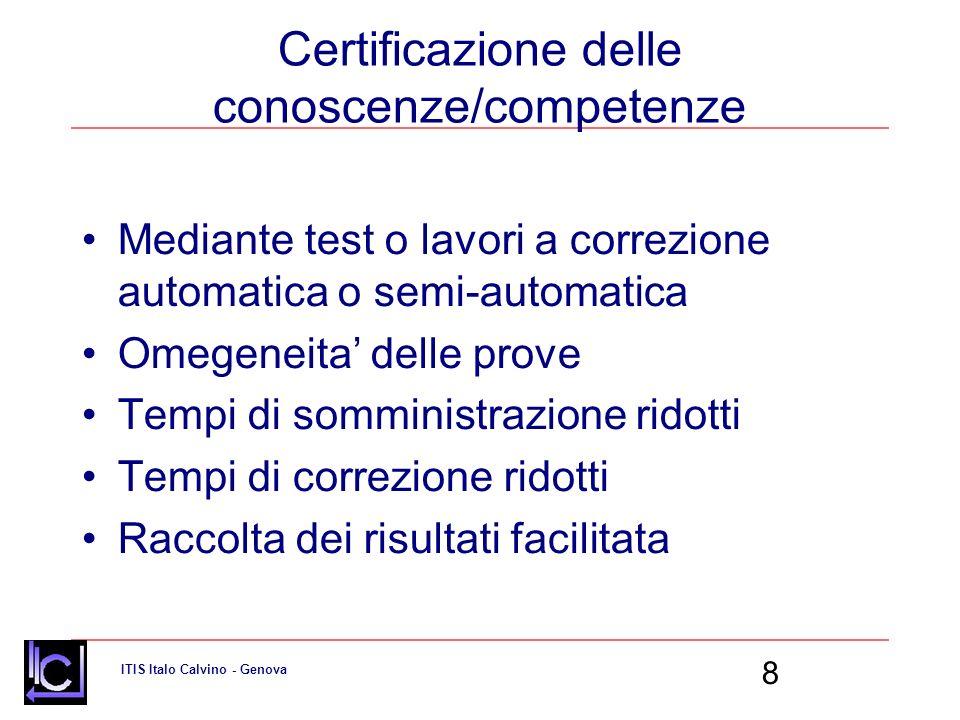 ITIS Italo Calvino - Genova 8 Certificazione delle conoscenze/competenze Mediante test o lavori a correzione automatica o semi-automatica Omegeneita delle prove Tempi di somministrazione ridotti Tempi di correzione ridotti Raccolta dei risultati facilitata