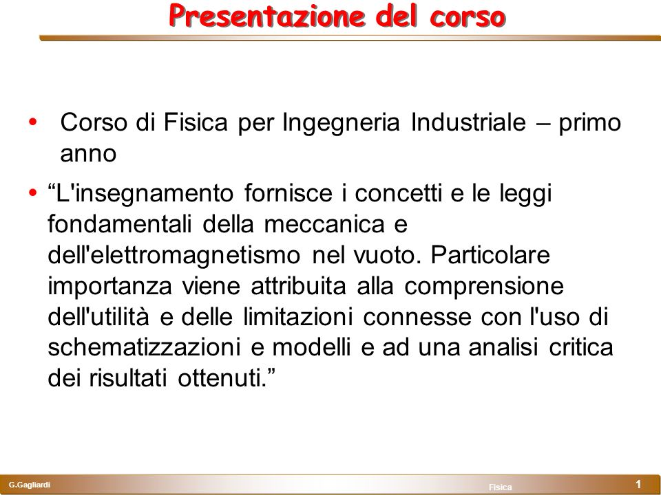 G.Gagliardi Fisica 1 Presentazione del corso Corso di Fisica per Ingegneria Industriale – primo anno L'insegnamento fornisce i concetti e le leggi fon