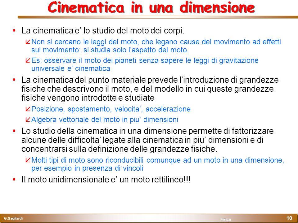 G.Gagliardi Fisica 10 Cinematica in una dimensione La cinematica e lo studio del moto dei corpi. Non si cercano le leggi del moto, che legano cause de