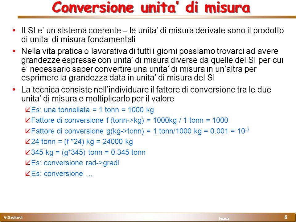G.Gagliardi Fisica 6 Conversione unita di misura Il SI e un sistema coerente – le unita di misura derivate sono il prodotto di unita di misura fondame