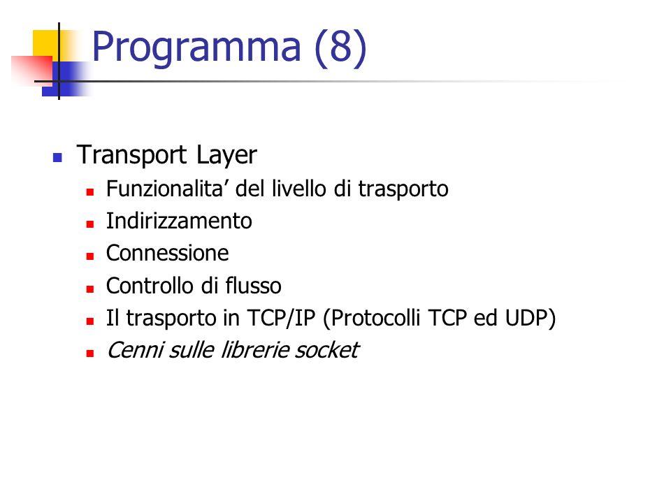 Programma (8) Transport Layer Funzionalita del livello di trasporto Indirizzamento Connessione Controllo di flusso Il trasporto in TCP/IP (Protocolli