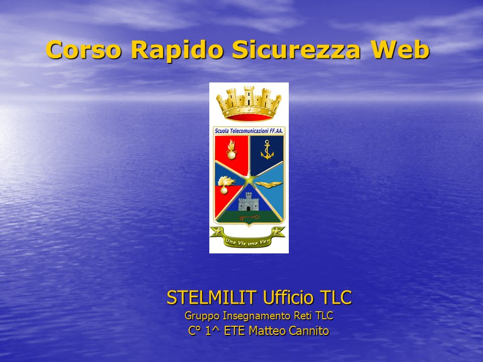 Corso Rapido Sicurezza Web STELMILIT Ufficio TLC Gruppo Insegnamento Reti TLC C° 1^ ETE Matteo Cannito