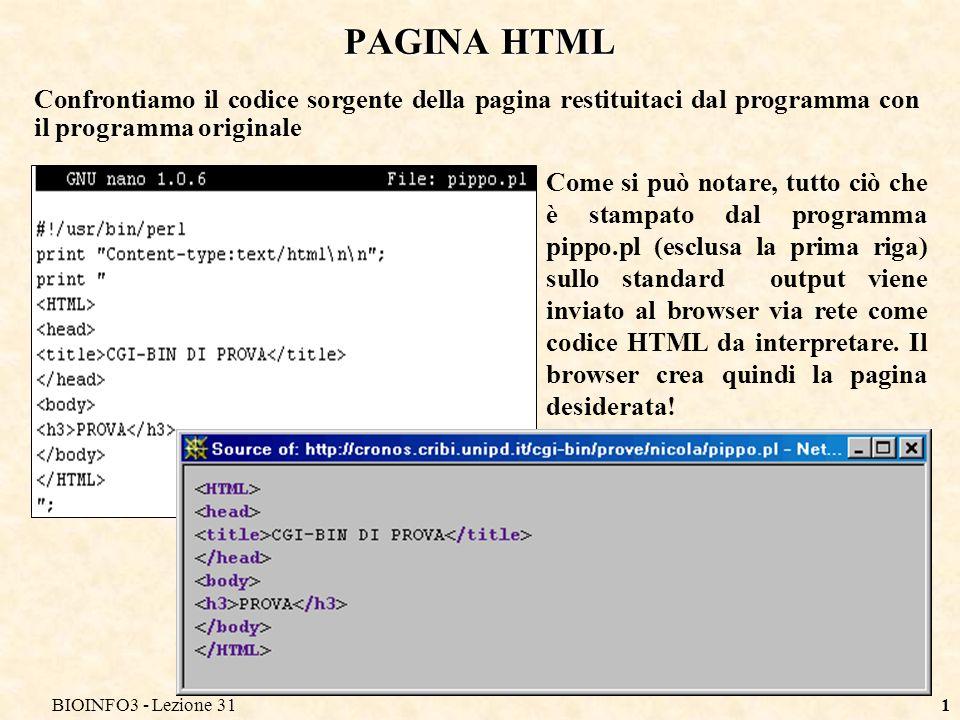 BIOINFO3 - Lezione 311 PAGINA HTML Confrontiamo il codice sorgente della pagina restituitaci dal programma con il programma originale Come si può notare, tutto ciò che è stampato dal programma pippo.pl (esclusa la prima riga) sullo standard output viene inviato al browser via rete come codice HTML da interpretare.