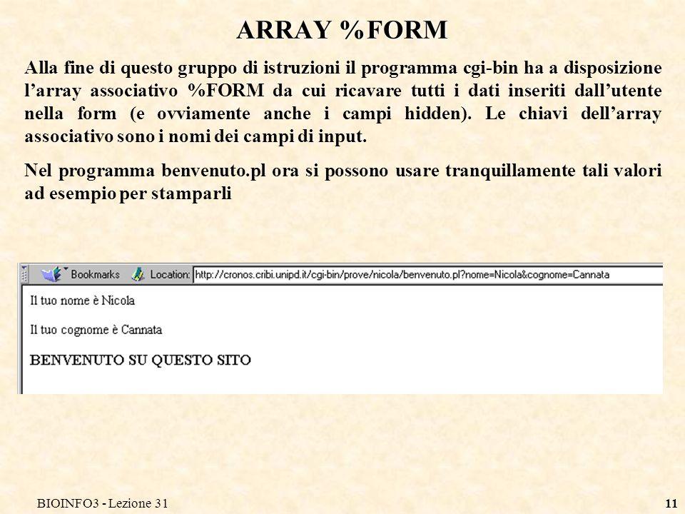 BIOINFO3 - Lezione 3111 ARRAY %FORM Alla fine di questo gruppo di istruzioni il programma cgi-bin ha a disposizione larray associativo %FORM da cui ricavare tutti i dati inseriti dallutente nella form (e ovviamente anche i campi hidden).