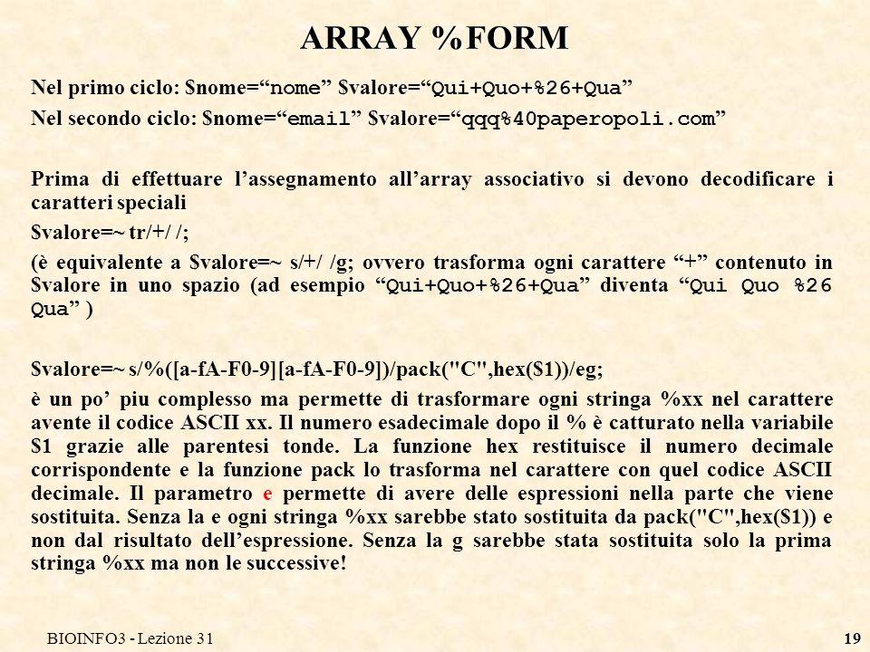 BIOINFO3 - Lezione 3119 ARRAY %FORM Nel primo ciclo: $nome= nome $valore= Qui+Quo+%26+Qua Nel secondo ciclo: $nome= email $valore= qqq%40paperopoli.com Prima di effettuare lassegnamento allarray associativo si devono decodificare i caratteri speciali $valore=~ tr/+/ /; (è equivalente a $valore=~ s/+/ /g; ovvero trasforma ogni carattere + contenuto in $valore in uno spazio (ad esempio Qui+Quo+%26+Qua diventa Qui Quo %26 Qua ) $valore=~ s/%([a-fA-F0-9][a-fA-F0-9])/pack( C ,hex($1))/eg; è un po piu complesso ma permette di trasformare ogni stringa %xx nel carattere avente il codice ASCII xx.