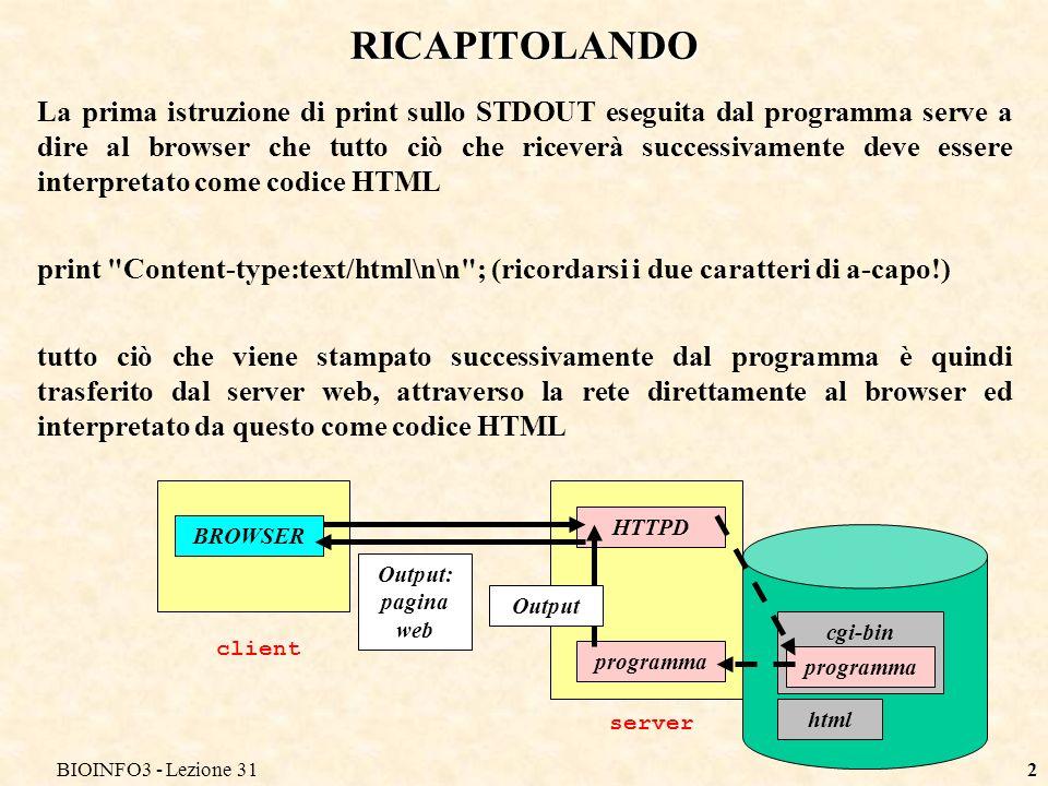 BIOINFO3 - Lezione 312 RICAPITOLANDO La prima istruzione di print sullo STDOUT eseguita dal programma serve a dire al browser che tutto ciò che riceverà successivamente deve essere interpretato come codice HTML print Content-type:text/html\n\n ; (ricordarsi i due caratteri di a-capo!) tutto ciò che viene stampato successivamente dal programma è quindi trasferito dal server web, attraverso la rete direttamente al browser ed interpretato da questo come codice HTML BROWSER client HTTPD server html cgi-bin programma Output: pagina web Output