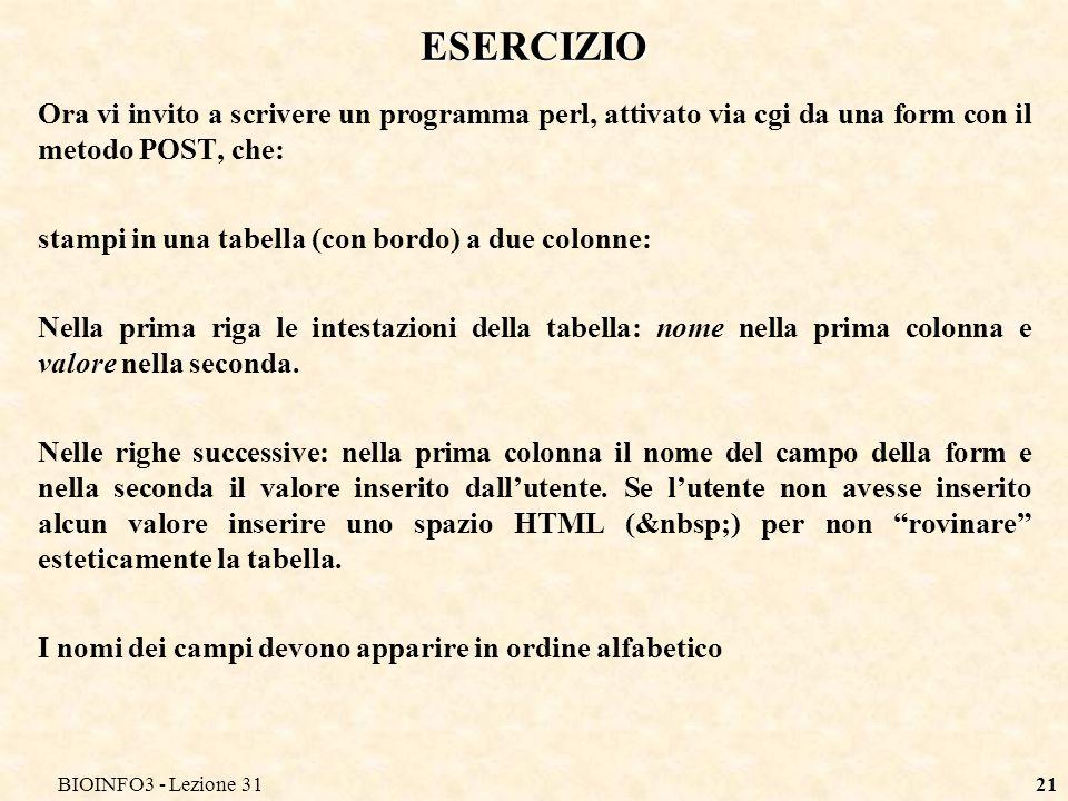 BIOINFO3 - Lezione 3121 ESERCIZIO Ora vi invito a scrivere un programma perl, attivato via cgi da una form con il metodo POST, che: stampi in una tabella (con bordo) a due colonne: Nella prima riga le intestazioni della tabella: nome nella prima colonna e valore nella seconda.