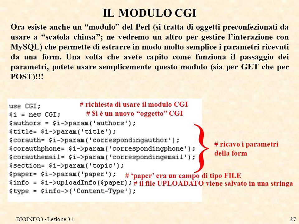 BIOINFO3 - Lezione 3127 IL MODULO CGI Ora esiste anche un modulo del Perl (si tratta di oggetti preconfezionati da usare a scatola chiusa; ne vedremo un altro per gestire linterazione con MySQL) che permette di estrarre in modo molto semplice i parametri ricevuti da una form.