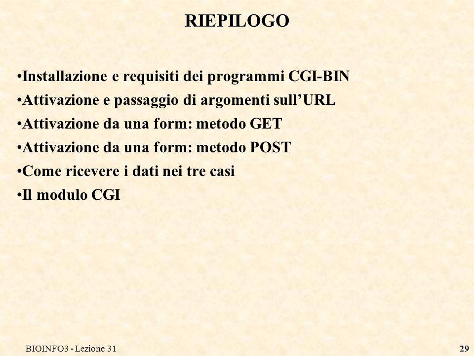 BIOINFO3 - Lezione 3129 RIEPILOGO Installazione e requisiti dei programmi CGI-BIN Attivazione e passaggio di argomenti sullURL Attivazione da una form: metodo GET Attivazione da una form: metodo POST Come ricevere i dati nei tre casi Il modulo CGI