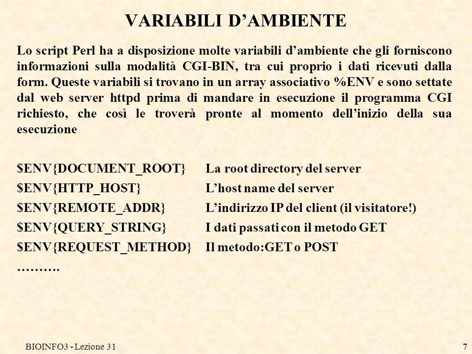 BIOINFO3 - Lezione 317 VARIABILI DAMBIENTE Lo script Perl ha a disposizione molte variabili dambiente che gli forniscono informazioni sulla modalità CGI-BIN, tra cui proprio i dati ricevuti dalla form.