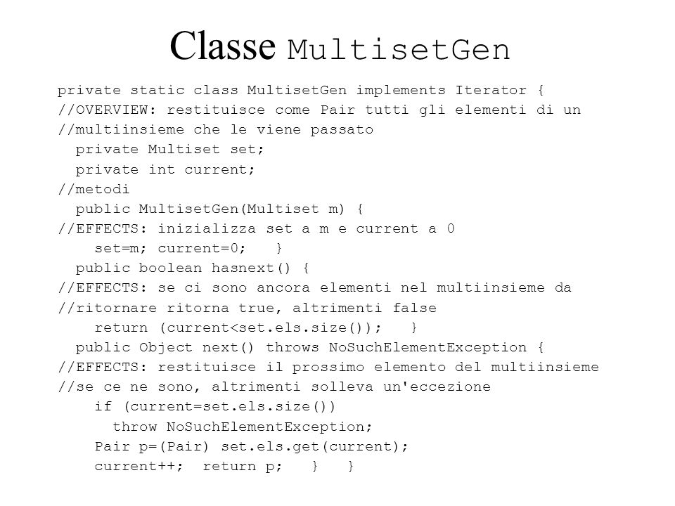 Classe MultisetGen private static class MultisetGen implements Iterator { //OVERVIEW: restituisce come Pair tutti gli elementi di un //multiinsieme che le viene passato private Multiset set; private int current; //metodi public MultisetGen(Multiset m) { //EFFECTS: inizializza set a m e current a 0 set=m; current=0; } public boolean hasnext() { //EFFECTS: se ci sono ancora elementi nel multiinsieme da //ritornare ritorna true, altrimenti false return (current<set.els.size()); } public Object next() throws NoSuchElementException { //EFFECTS: restituisce il prossimo elemento del multiinsieme //se ce ne sono, altrimenti solleva un eccezione if (current=set.els.size()) throw NoSuchElementException; Pair p=(Pair) set.els.get(current); current++; return p; } }
